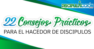 22 Consejos Prácticos para el Hacedor de Discípulos