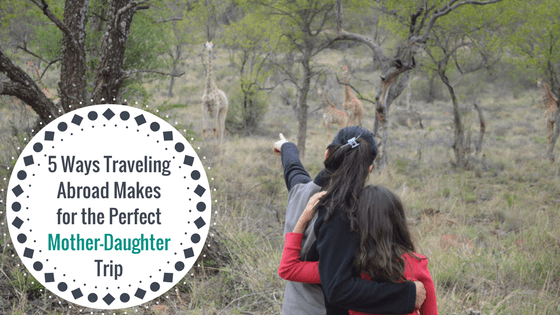 5 Ways Traveling Abroad Makes for the Perfect Mother-Daughter Trip (Plus: 6 Trip Ideas!)
