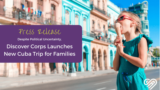 [PRESS RELEASE] Despite Political Uncertainty, Discover Corps Launches New Cuba Trip for Families