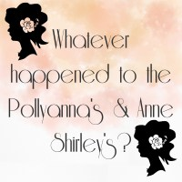 Whatever happened to the Pollyanna's & Anne Shirley's?