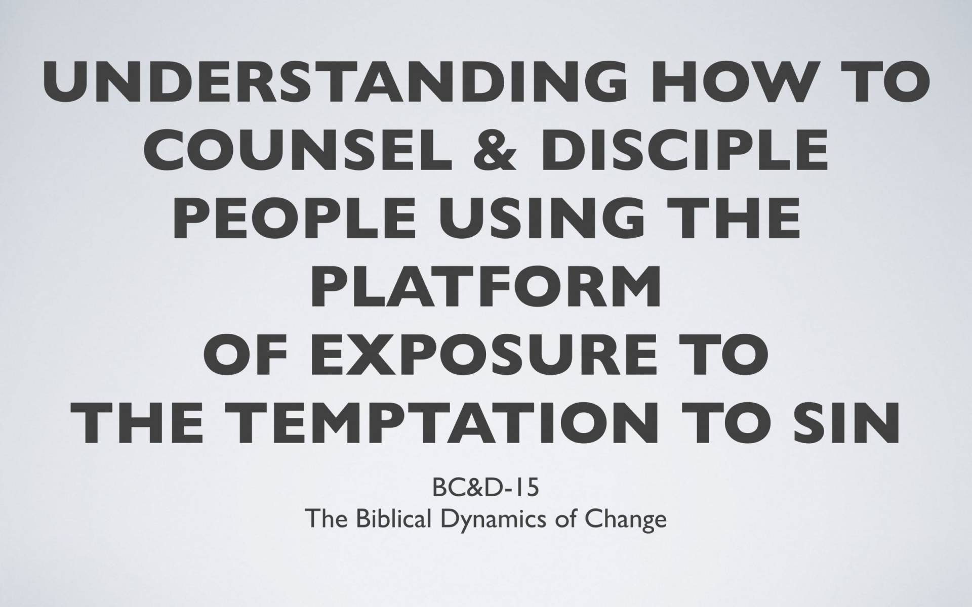 BC&D-16 - Lesson 5-3 - How To Counsel And Disciple People Using The Platform Of Exposure To The Temptation To Sin-01