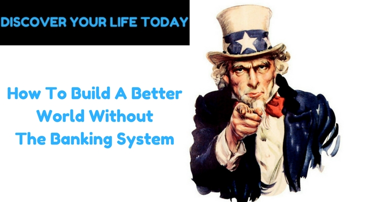 How To Build A Better World Without The Banking System