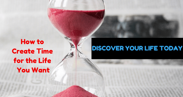 How to Create Time for the Life You Want