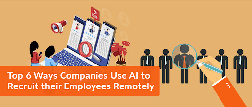 Top 6 Ways Companies Use AI to Recruit their Employees Remotely
