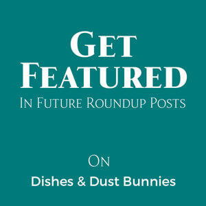 Get Featured In Future Roundup Posts on Dishes & Dust Bunnies
