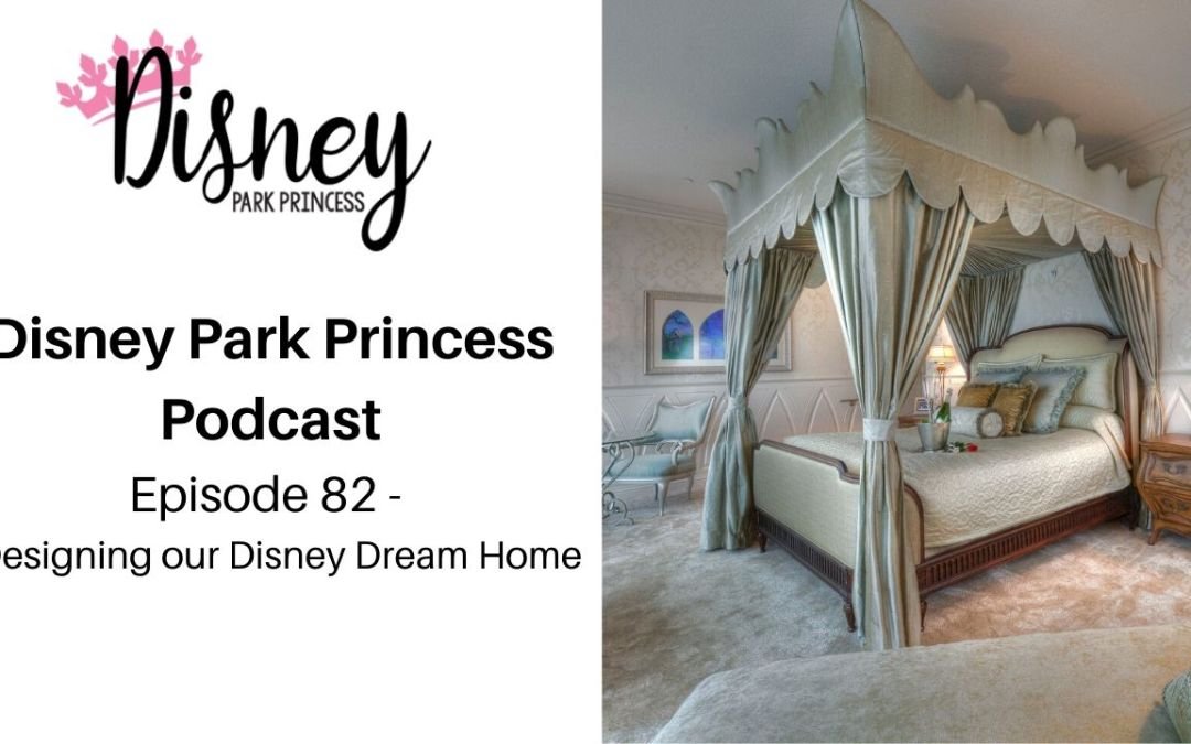 Episode 82- Designing our Disney Dream Homes