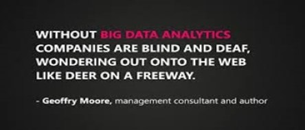 Without Big Data Analytics, companies are blind and deaf, wondering out onto the web like deer on a freeway. Geoffry Moore