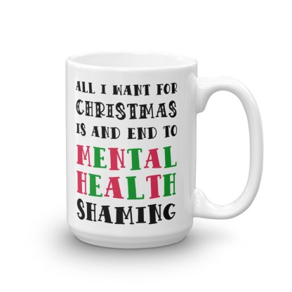 All I Want For Christmas Is An End To Mental Health Shaming Mug
