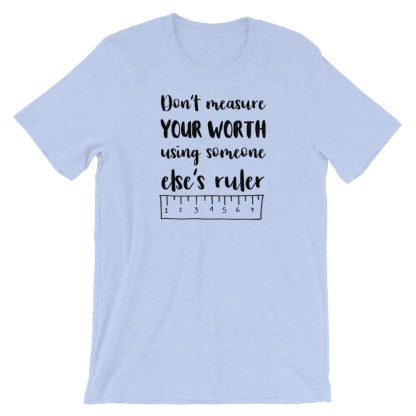 Don't measure your worth using someone else's ruler T-Shirt