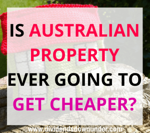Is Australian property ever going to get cheaper - dividends down under blog