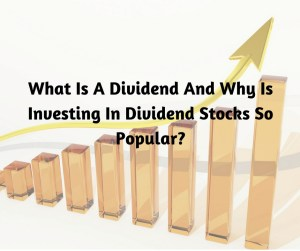 What Is A Dividend And Why Is Investing In Dividend Stocks So Popular
