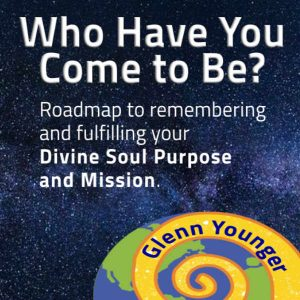 """Who have you come to be?"" Roadmap to remembering and fulfilling your Divine Soul Purpose and Mission. Gree EJournal opt in from Enlightertainment with Glenn Younger on DivineLightVibrations.com and Waymakers Academy; Spiritual Reawakening; Spiritual Transformation; Unconditional Love; meditation"