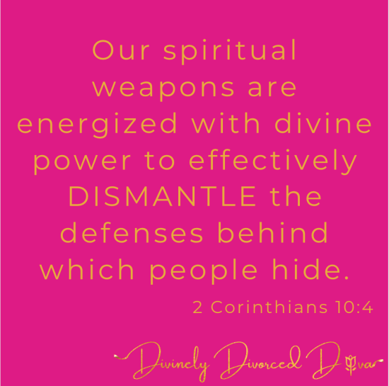 Our spiritual weapons are energized with divine power to effectively DISMANTLE the defenses behind which people hide. 2 Corinthians 10:4