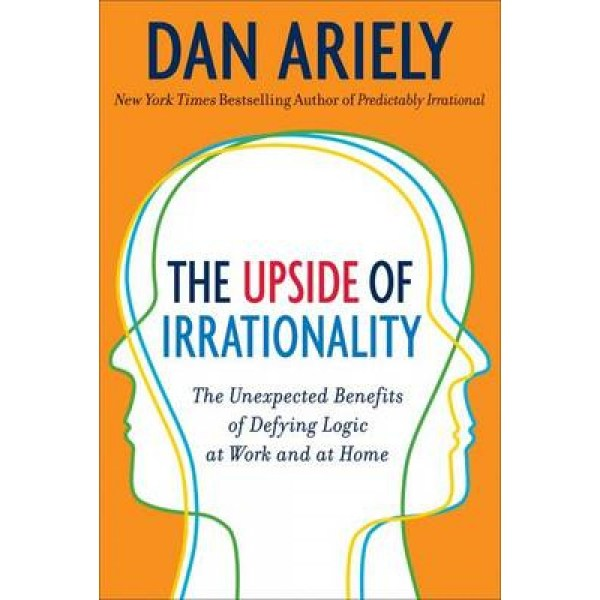 Upside of Irrationality: The Unexpected Benefits of Defying Logic at Work and at Home