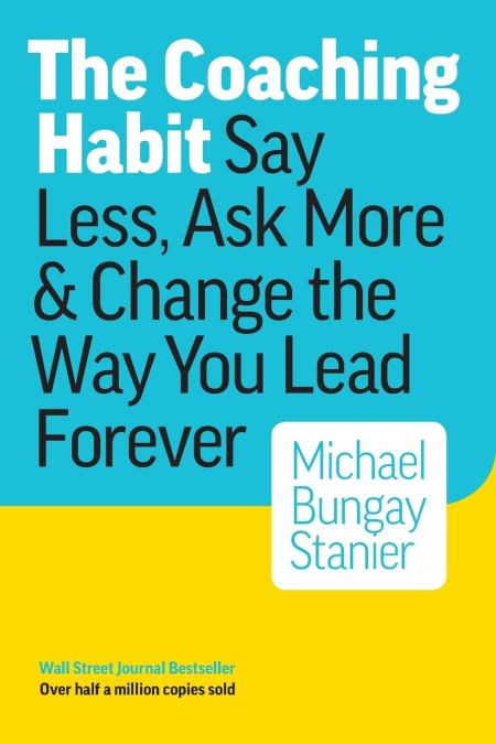Coaching Habit Say Less, Ask More & Change the Way You Lead Forever