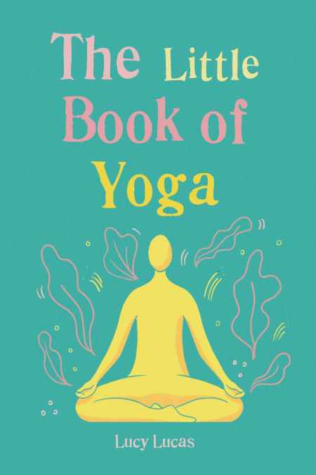 Little Book of Yoga Harness the ancient practice to boost your health and wellbeing