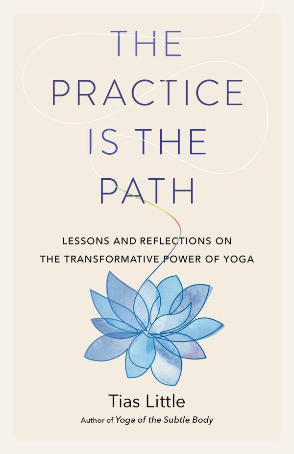 Practice Is the Path : Lessons and Reflections on the Transformative Power of Yoga