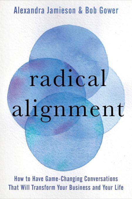 Radical Alignment: How to Have Game-Changing Conversations That Will Transform Your Business and Your Life