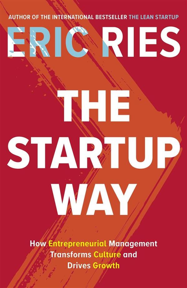 Startup Way : How Entrepreneurial Management Transforms Culture and Drives Growth