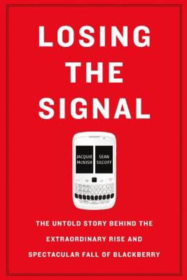 Losing the Signal : The Untold Story Behind the Extraordinary Rise and Spectacular Fall of Blackberry