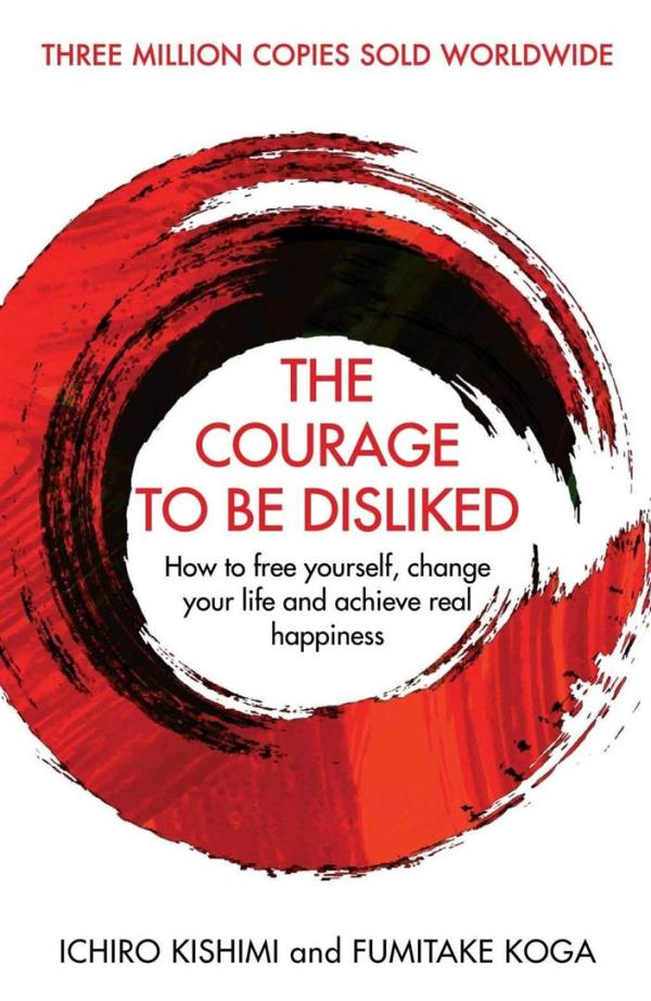 Courage To Be Disliked : How to free yourself, change your life and achieve real happiness