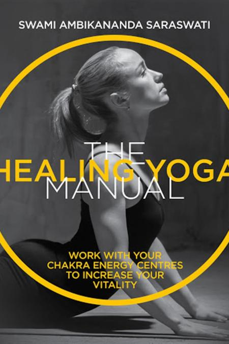 Healing Yoga Manual : Work with Your Chakra Energy Centres to Increase Your Vitality