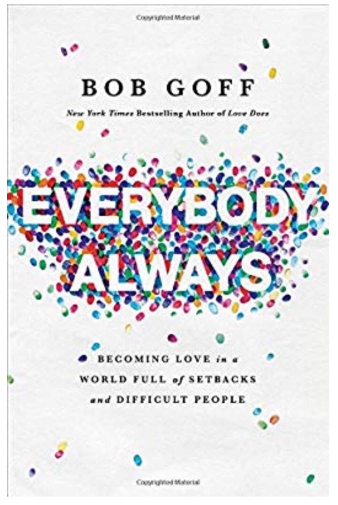 Inspirational book to encourage you- Everybody Always, Bob Goff