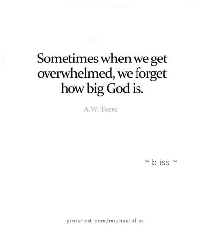 Sometimes when we get overwhelmed, we forget how big God is.