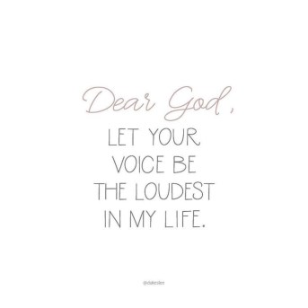 Dear God, let your voice be the loudest in my Life.