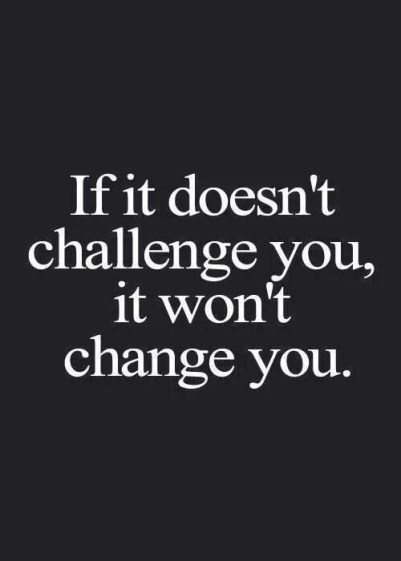 Motivational Quotes: If it doesn't challenge you, it won't change you.