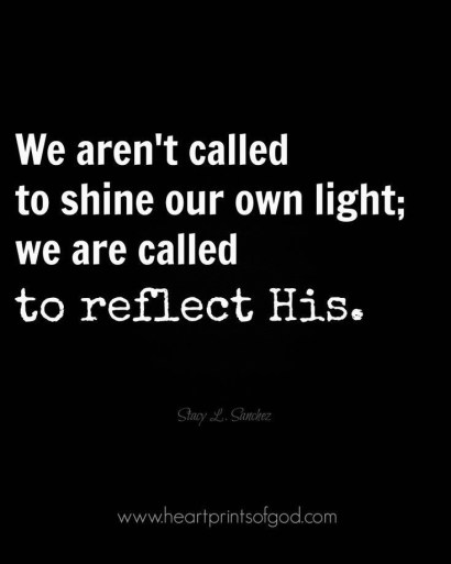 We aren't called to shine our own light; we are called to reflect his.