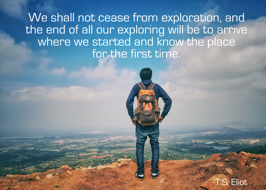 "TS Eliot quote ""We shall not cease from exploration. The end of all our exploring will be to arrive where we started and know the place for the first time"""