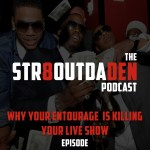 The Str8OutDaDen Podcast: Why Your Entourage Is Killing Your Live Show
