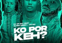 DJ OP Dot Ft Aloba Fresh x Jhybo Ko Por Keh
