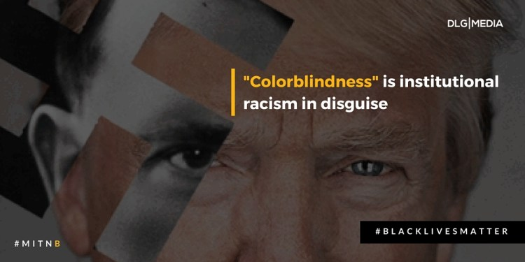 Colorblindness is institutional racism in disguise - Dear White People - Don't Be Color Blind -Be Color Brave