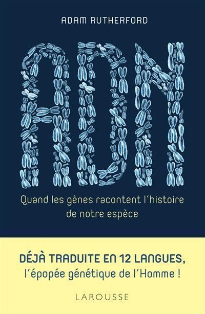 ADN. Quand les gènes racontent l'histoire de notre espèce. Ouvrage de Adam Rutherford paru aux éditions Larousse en mars 2018. Couverture de l'ouvrage.
