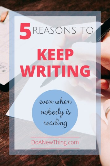 Even when you feel like no one is reading your words, there are five great reasons for you to keep writing!