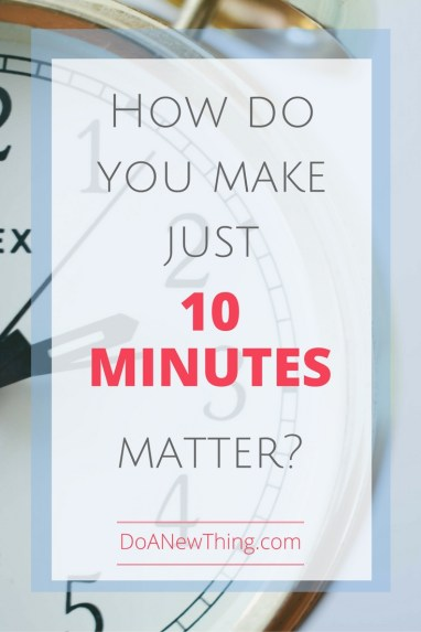 What if I could snatch back the short bits of time so easily wasted and use them in purposeful ways for myself, my ministry and my family? What could I do with only 10 minutes if I was being intentional?