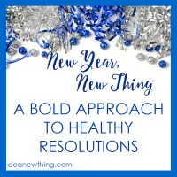 New Year, New Thing: A Bold New Approach to Healthy Resolutions