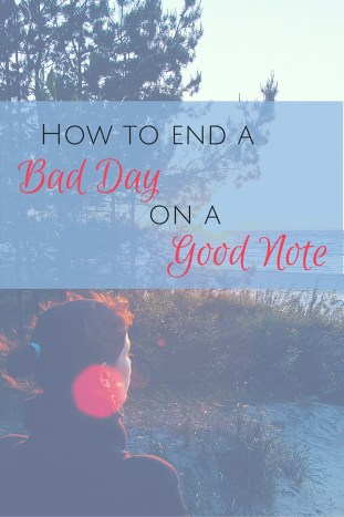 Don't let a bad day become a bad attitude, a biting response or a broken relationship. Take steps to end the day on a good note.