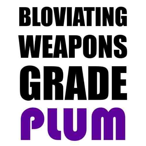 Bloviating Weapons Grade Plum