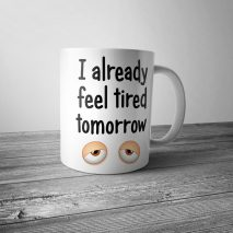 I Already Feel Tired Tomorrow Mug