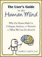 Users Guide Human Mind Why Our Minds Make Us Unhappy, Anxious, and Neurotic, and What We Can Do About It