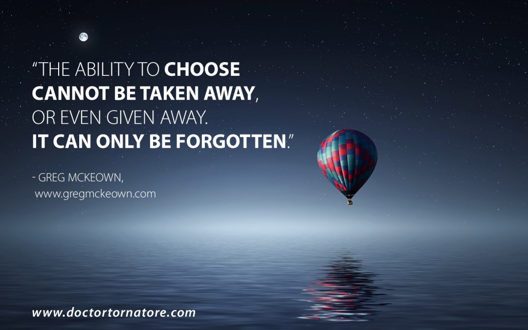The ability to choose cannot be taken away, or even given away. It can only be forgotten - Greg McKeown.