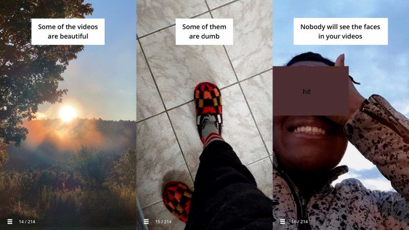 "Three images, the first is a sunrise with quote ""Some of the videos are beautiful"", the second is someones feet in slippers with the quote ""Some of them are dumb"", and the third is a face that is blurred out with the quote ""Nobody will see the faces in your videos"""