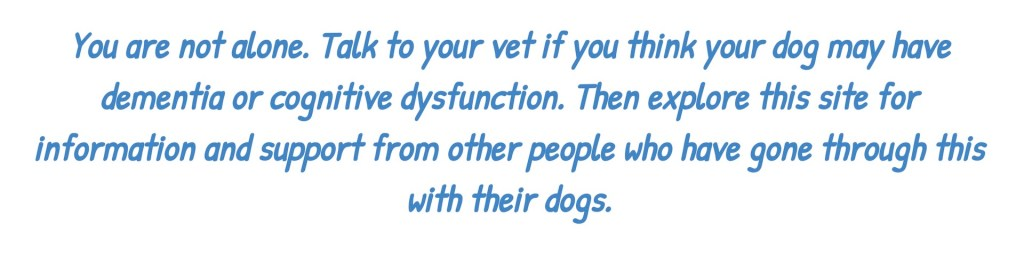 text: You are not alone. Talke to your vet if you think your dog may have dementia or cognitive dysfunction. Then explore this site for information and support from other people who havae gone through this with their dogs.