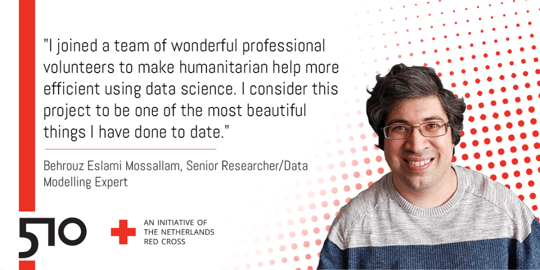 """""""I joined a team of wonderful professional volunteers to make humanitarian help more efficient using data science. I consider this project to be one of the most beautiful things I have done to date.""""  Behrouz Eslami Mossallam, Senior Researcher/Data Modelling Expert"""