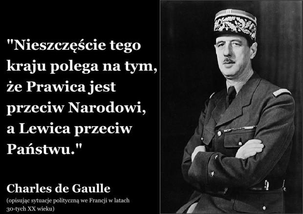 """""""Nieszczęście tego kraju polega na tym,  że Prawica jest przeciw Narodowi,  a Lewica przeciw Państwu.""""  Charles de Gaulle (opisując sytuacje polityczną we Francji w latach  30-tych XX wieku)"""