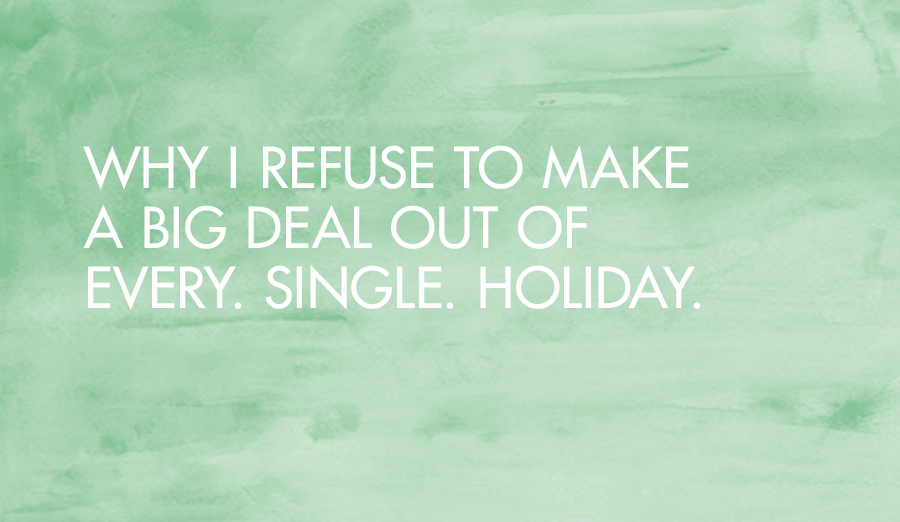 Why I Refuse to Make a Big Deal Out of Every Single Holiday