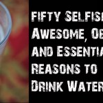 50 Selfish, Awesome, Obvious and Essential Reasons to Drink Water